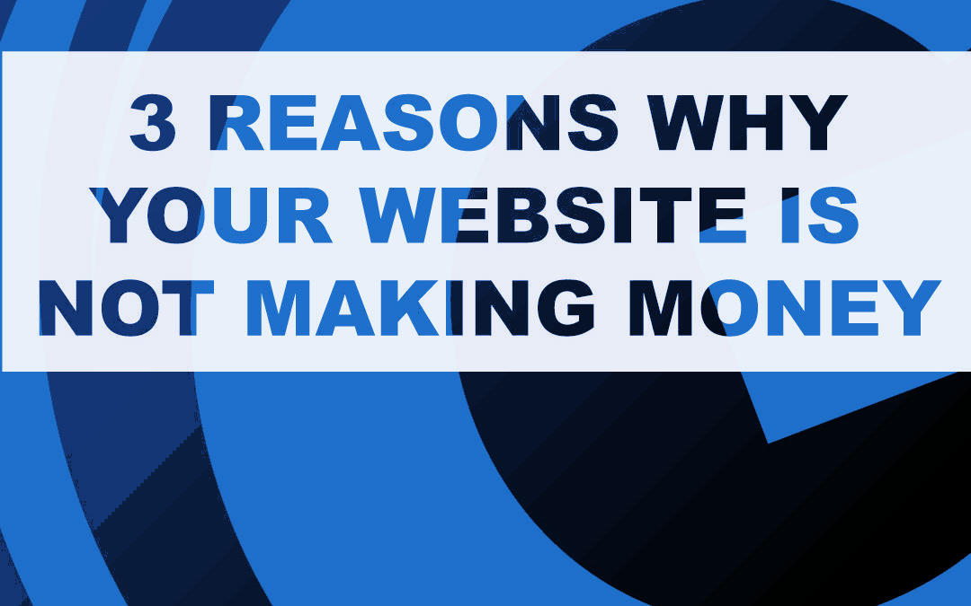 3 Reasons Why Your Website Is Not Making Money